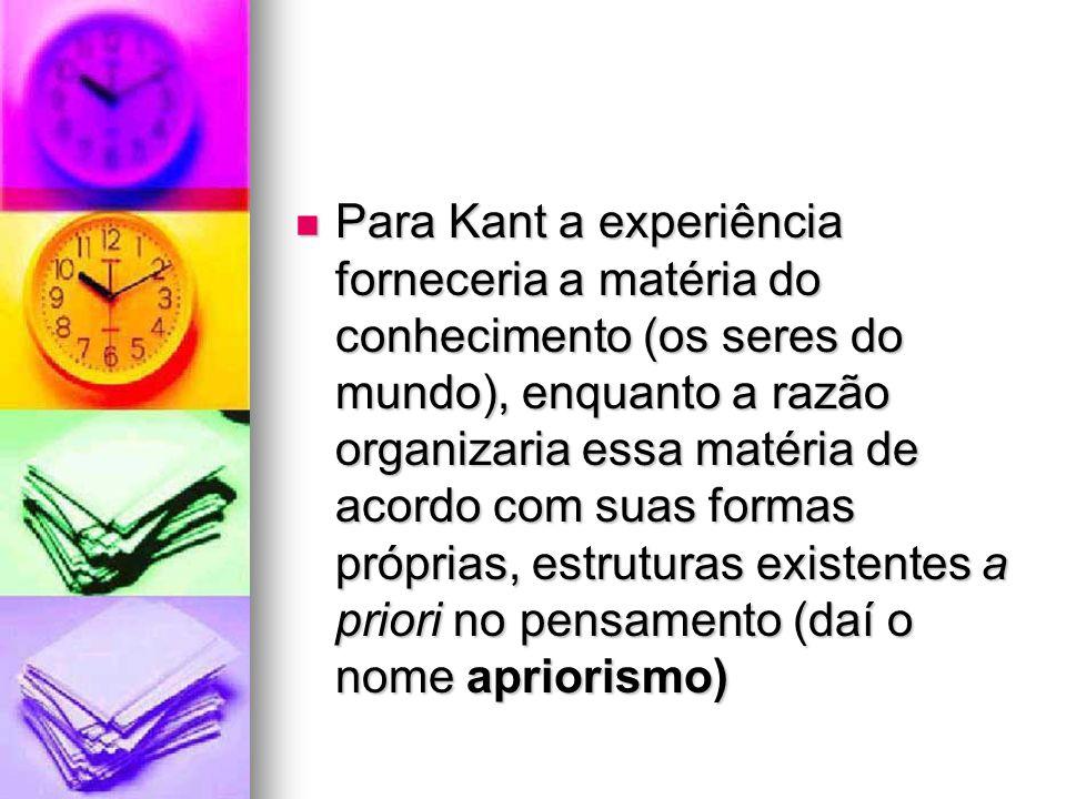 Para Kant a experiência forneceria a matéria do conhecimento (os seres do mundo), enquanto a razão organizaria essa matéria de acordo com suas formas