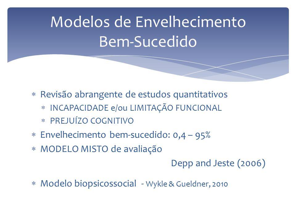  Revisão abrangente de estudos quantitativos  INCAPACIDADE e/ou LIMITAÇÃO FUNCIONAL  PREJUÍZO COGNITIVO  Envelhecimento bem-sucedido: 0,4 – 95%  MODELO MISTO de avaliação Depp and Jeste (2006)  Modelo biopsicossocial - Wykle & Gueldner, 2010 Modelos de Envelhecimento Bem-Sucedido