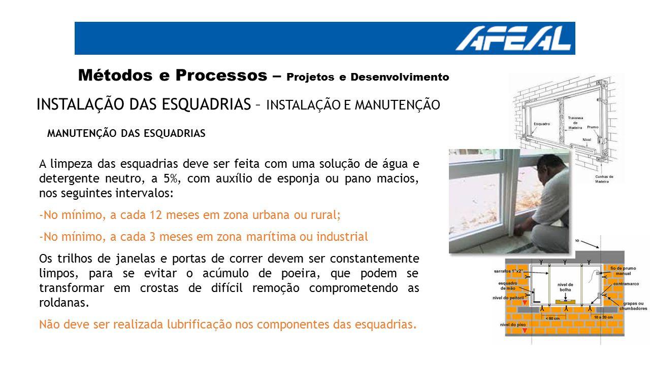 Métodos e Processos – Projetos e Desenvolvimento INSTALAÇÃO DAS ESQUADRIAS – INSTALAÇÃO E MANUTENÇÃO A limpeza das esquadrias deve ser feita com uma s