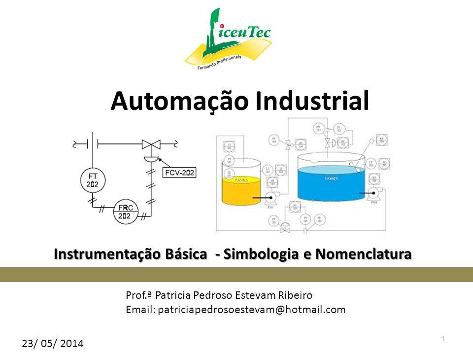 Instrumentação Básica - Simbologia e Nomenclatura Prof.ª Patricia Pedroso Estevam Ribeiro Email: patriciapedrosoestevam@hotmail.com Automação Industri