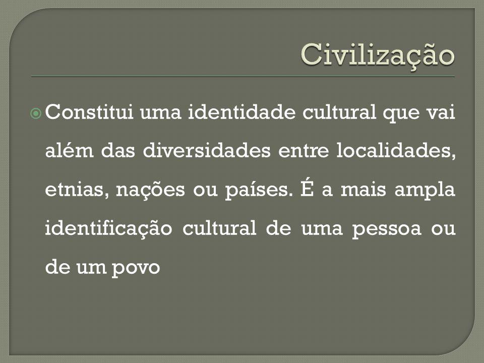  Constitui uma identidade cultural que vai além das diversidades entre localidades, etnias, nações ou países. É a mais ampla identificação cultural d