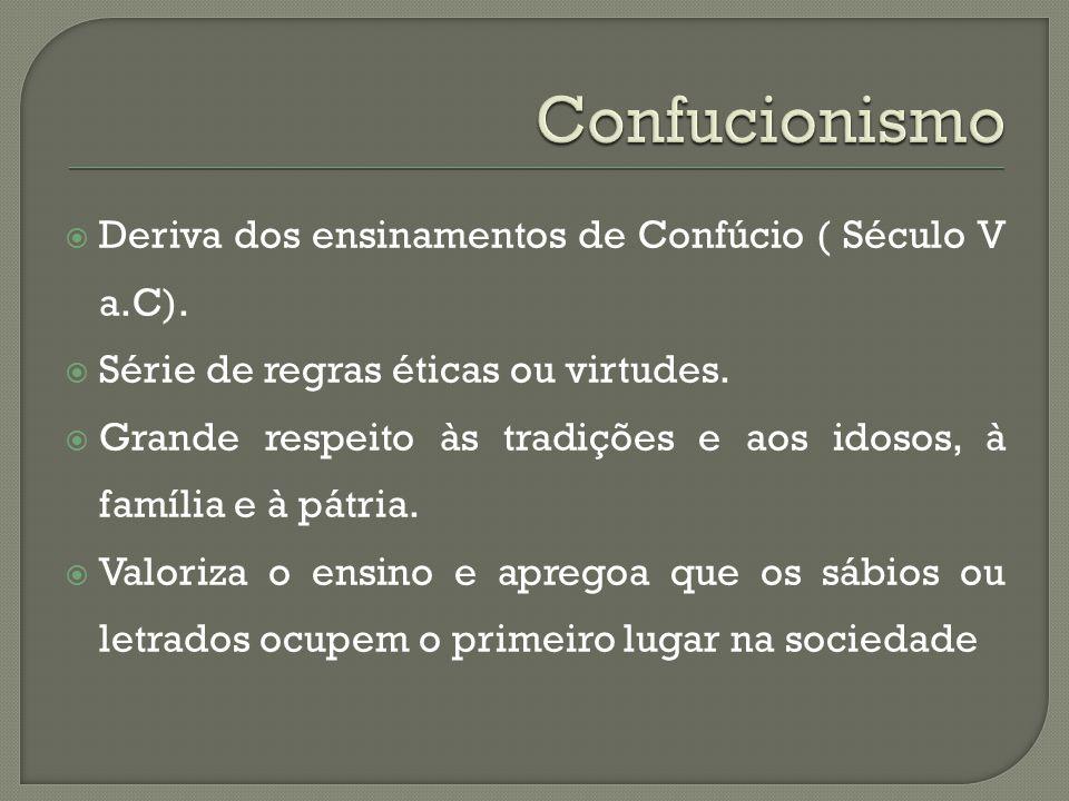  Deriva dos ensinamentos de Confúcio ( Século V a.C).  Série de regras éticas ou virtudes.  Grande respeito às tradições e aos idosos, à família e