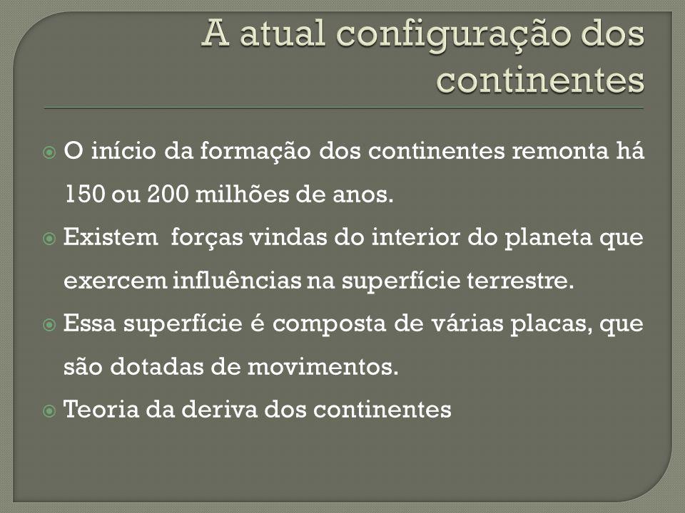  O início da formação dos continentes remonta há 150 ou 200 milhões de anos.  Existem forças vindas do interior do planeta que exercem influências n