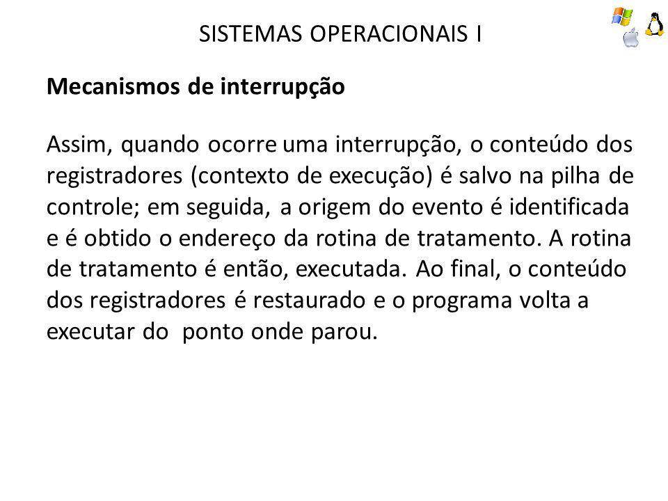 SISTEMAS OPERACIONAIS I Mecanismos de interrupção Assim, quando ocorre uma interrupção, o conteúdo dos registradores (contexto de execução) é salvo na