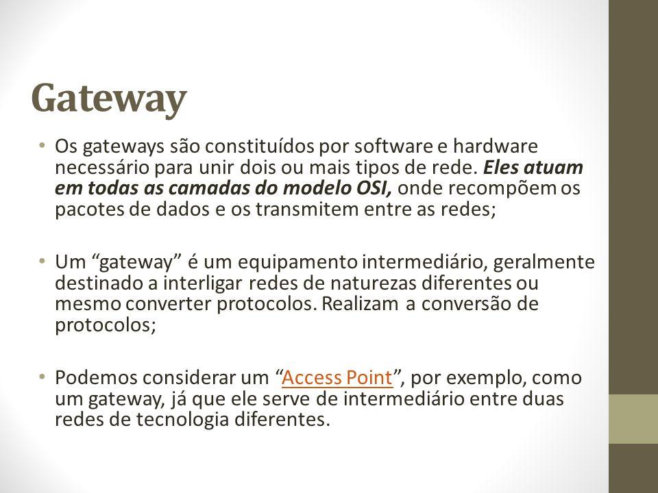 Gateway Os gateways são constituídos por software e hardware necessário para unir dois ou mais tipos de rede. Eles atuam em todas as camadas do modelo