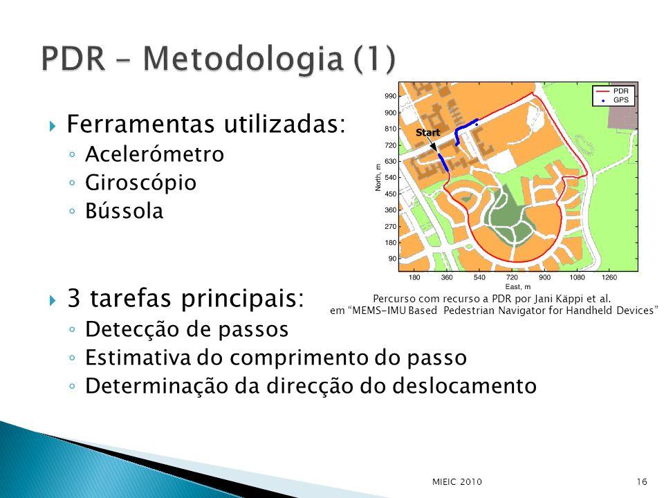  Ferramentas utilizadas: ◦ Acelerómetro ◦ Giroscópio ◦ Bússola  3 tarefas principais: ◦ Detecção de passos ◦ Estimativa do comprimento do passo ◦ Determinação da direcção do deslocamento MIEIC 201016 Percurso com recurso a PDR por Jani Käppi et al.