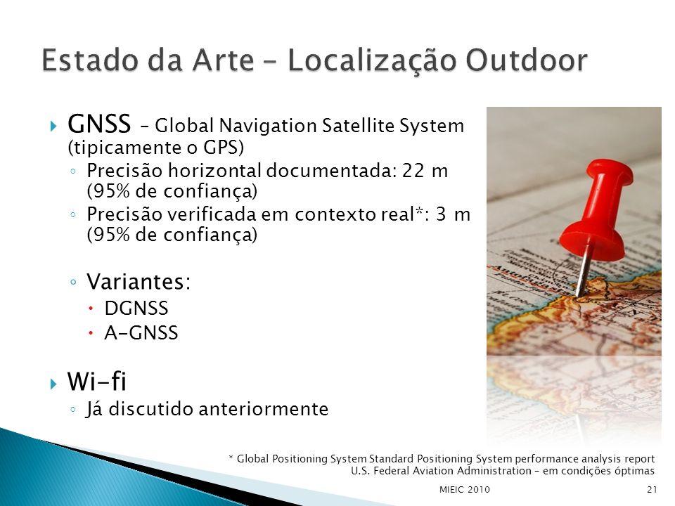  GNSS – Global Navigation Satellite System (tipicamente o GPS) ◦ Precisão horizontal documentada: 22 m (95% de confiança) ◦ Precisão verificada em contexto real*: 3 m (95% de confiança) ◦ Variantes:  DGNSS  A-GNSS  Wi-fi ◦ Já discutido anteriormente MIEIC 201021 * Global Positioning System Standard Positioning System performance analysis report U.S.