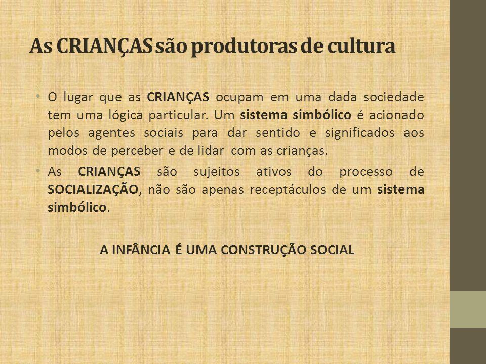 As CRIANÇAS são produtoras de cultura O lugar que as CRIANÇAS ocupam em uma dada sociedade tem uma lógica particular. Um sistema simbólico é acionado