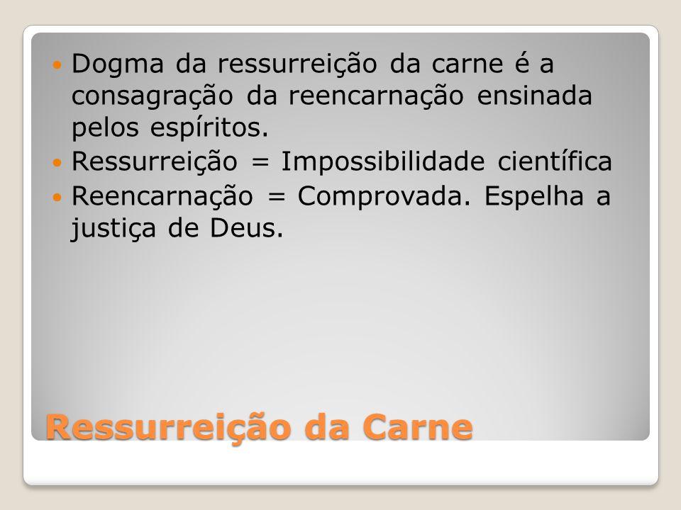 Ressurreição da Carne Dogma da ressurreição da carne é a consagração da reencarnação ensinada pelos espíritos. Ressurreição = Impossibilidade científi