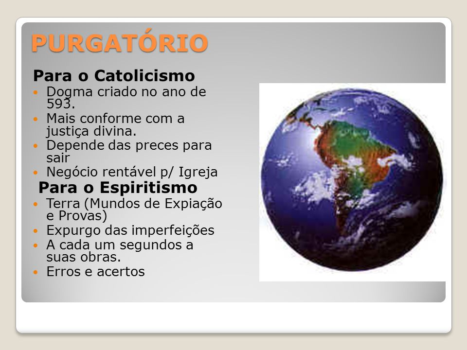 PURGATÓRIO Para o Catolicismo Dogma criado no ano de 593. Mais conforme com a justiça divina. Depende das preces para sair Negócio rentável p/ Igreja