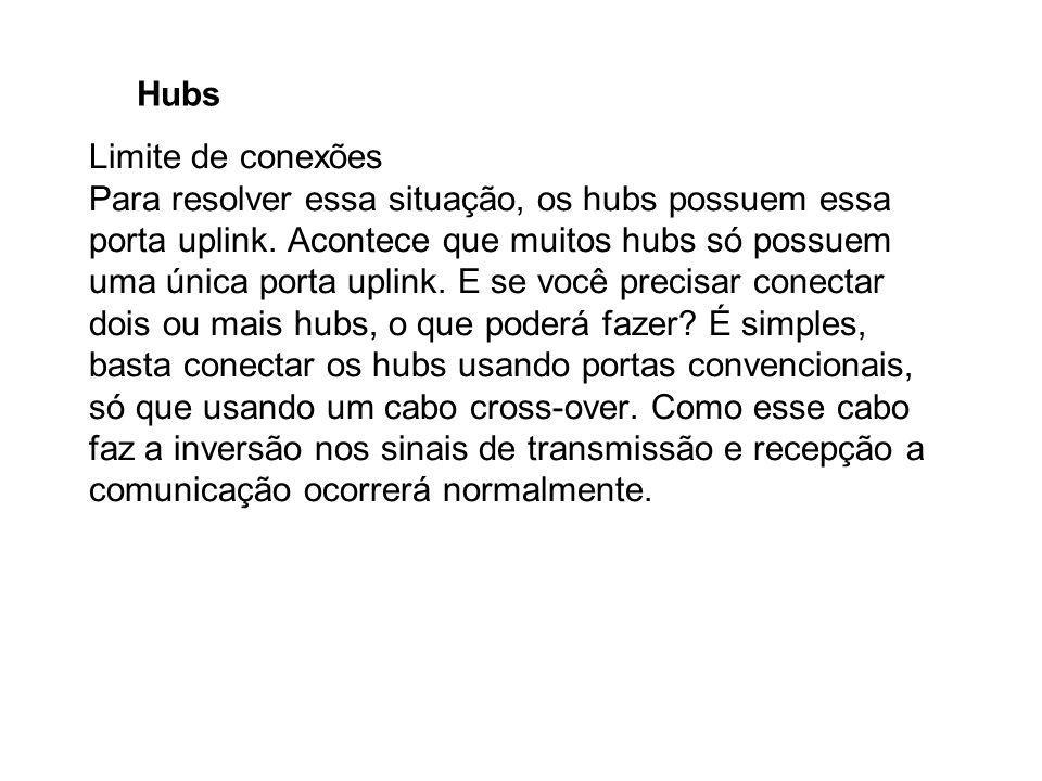 Hubs Limite de conexões Para resolver essa situação, os hubs possuem essa porta uplink. Acontece que muitos hubs só possuem uma única porta uplink. E