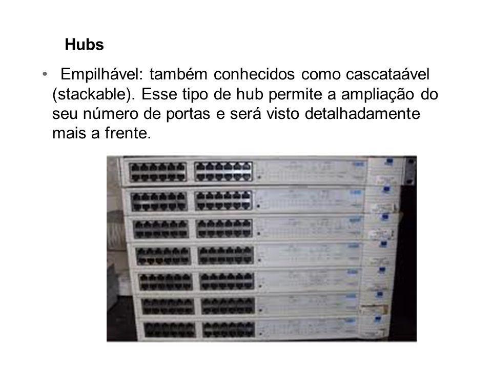 Hubs Empilhável: também conhecidos como cascataável (stackable). Esse tipo de hub permite a ampliação do seu número de portas e será visto detalhadame