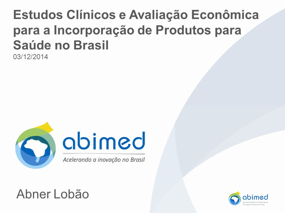 Estudos Clínicos e Avaliação Econômica para a Incorporação de Produtos para Saúde no Brasil 03/12/2014 Abner Lobão