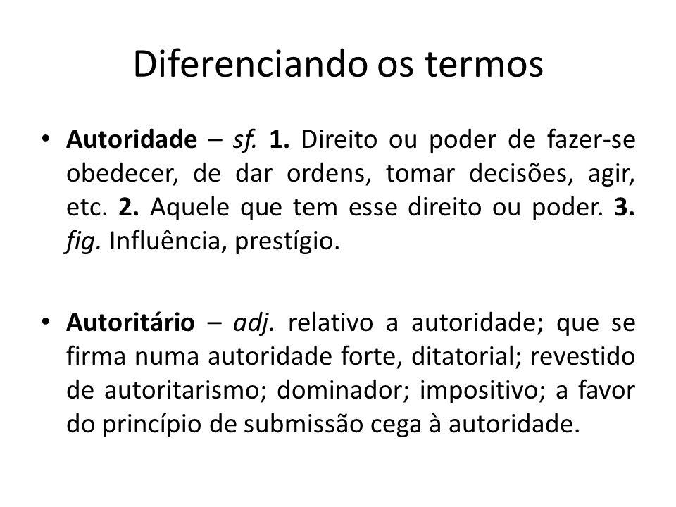 Diferenciando os termos Autoridade – sf. 1. Direito ou poder de fazer-se obedecer, de dar ordens, tomar decisões, agir, etc. 2. Aquele que tem esse di