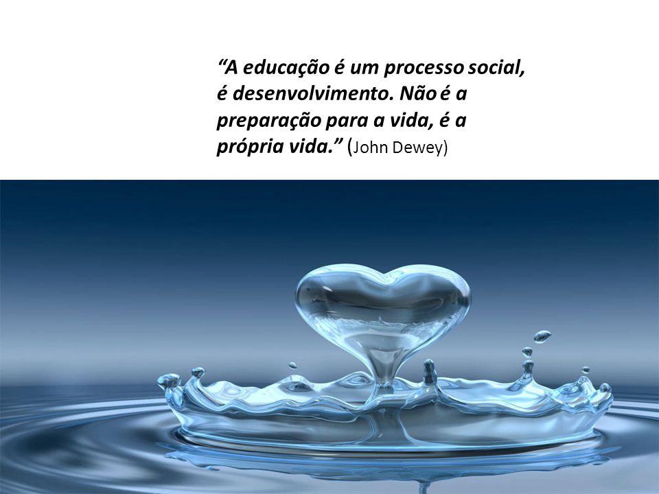 """""""A educação é um processo social, é desenvolvimento. Não é a preparação para a vida, é a própria vida."""" ( John Dewey)"""