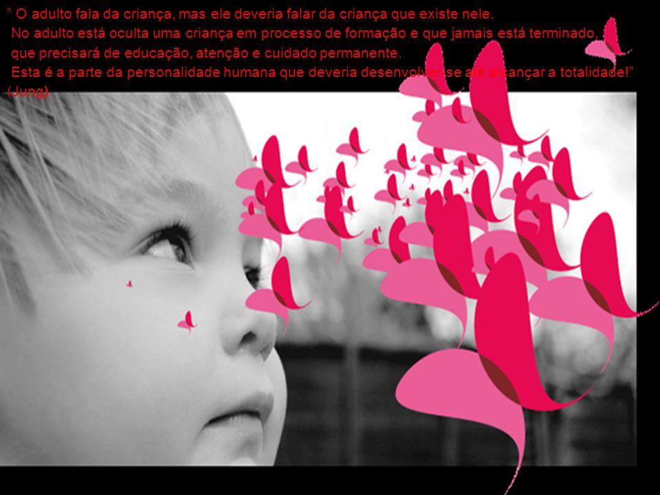 """Introdução """" O adulto fala da criança, mas ele deveria falar da criança que existe nele. No adulto está oculta uma criança em processo de formação e q"""