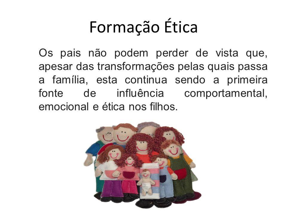 Formação Ética Os pais não podem perder de vista que, apesar das transformações pelas quais passa a família, esta continua sendo a primeira fonte de influência comportamental, emocional e ética nos filhos.