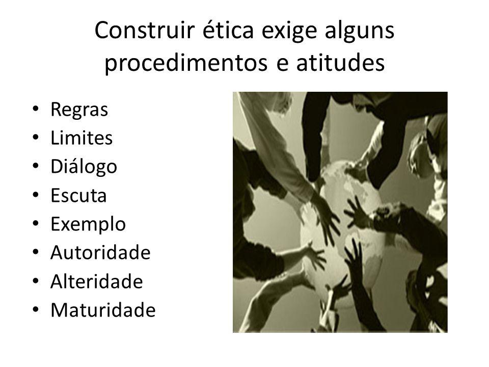 Construir ética exige alguns procedimentos e atitudes Regras Limites Diálogo Escuta Exemplo Autoridade Alteridade Maturidade