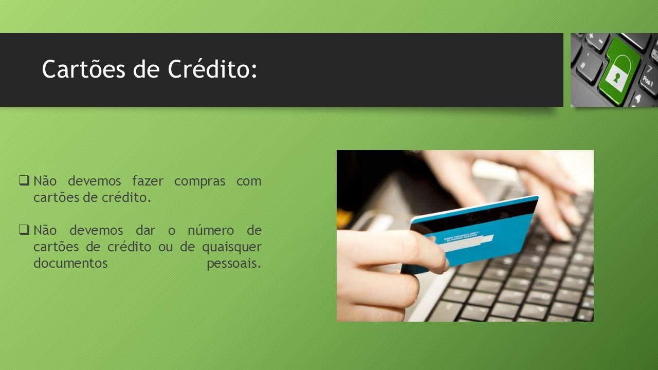 Cartões de Crédito:  Não devemos fazer compras com cartões de crédito.  Não devemos dar o número de cartões de crédito ou de quaisquer documentos pe
