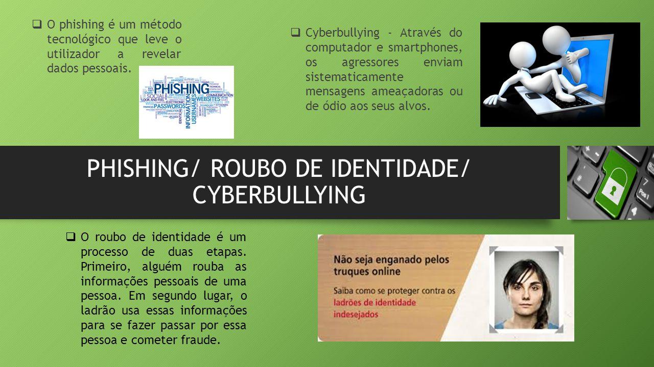 PHISHING/ ROUBO DE IDENTIDADE/ CYBERBULLYING  O phishing é um método tecnológico que leve o utilizador a revelar dados pessoais.  Cyberbullying - At