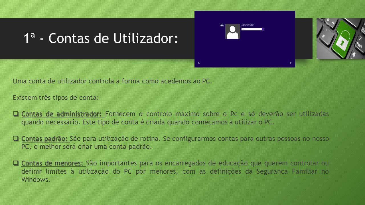 1ª - Contas de Utilizador: Uma conta de utilizador controla a forma como acedemos ao PC. Existem três tipos de conta:  Contas de administrador:  Con