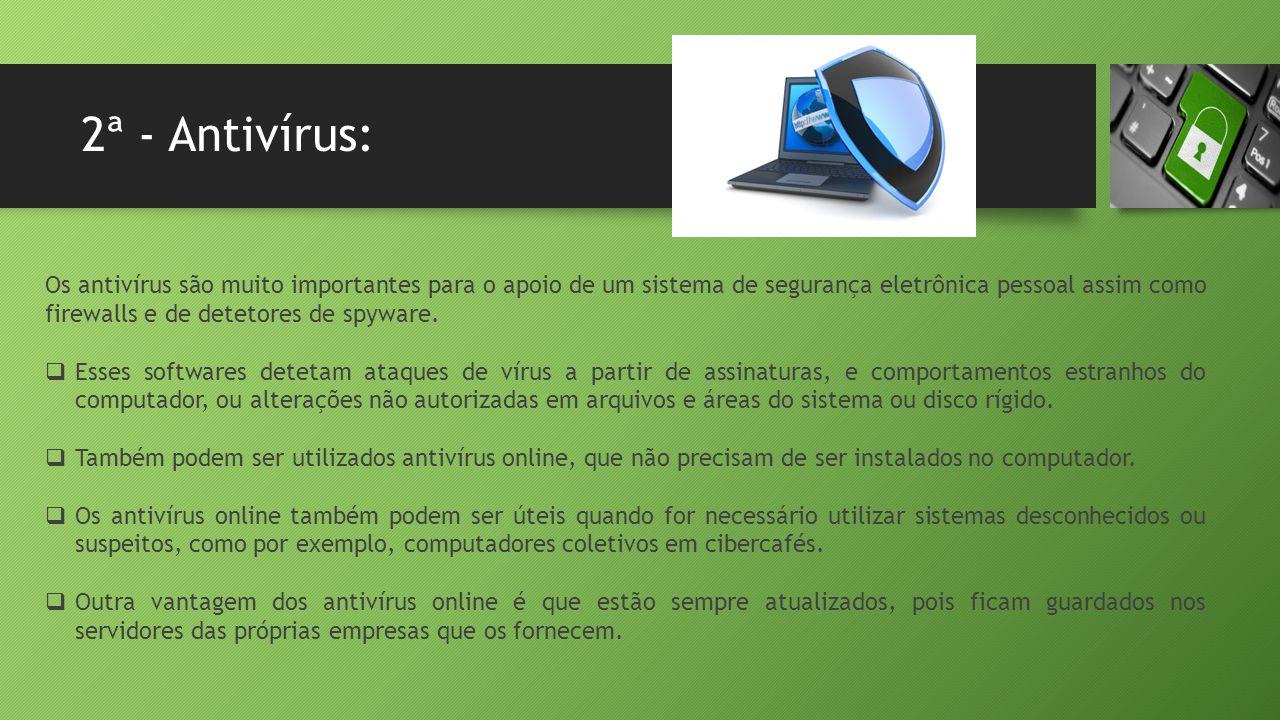2ª - Antivírus: Os antivírus são muito importantes para o apoio de um sistema de segurança eletrônica pessoal assim como firewalls e de detetores de s