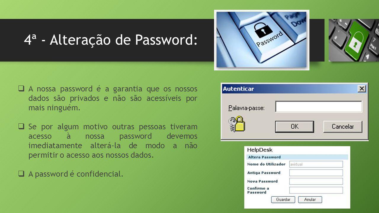 4ª - Alteração de Password:  A nossa password é a garantia que os nossos dados são privados e não são acessíveis por mais ninguém.  Se por algum mot
