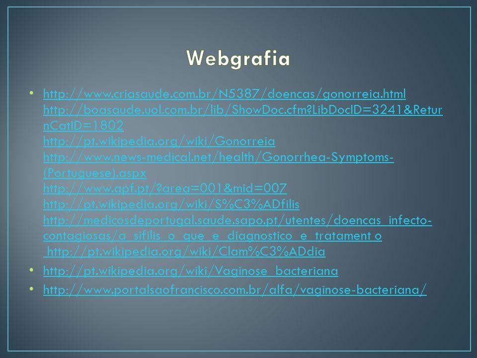 http://www.criasaude.com.br/N5387/doencas/gonorreia.html http://boasaude.uol.com.br/lib/ShowDoc.cfm?LibDocID=3241&Retur nCatID=1802 http://pt.wikipedia.org/wiki/Gonorreia http://www.news-medical.net/health/Gonorrhea-Symptoms- (Portuguese).aspx http://www.apf.pt/?area=001&mid=007 http://pt.wikipedia.org/wiki/S%C3%ADfilis http://medicosdeportugal.saude.sapo.pt/utentes/doencas_infecto- contagiosas/a_sifilis_o_que_e_diagnostico_e_tratament o http://pt.wikipedia.org/wiki/Clam%C3%ADdia http://www.criasaude.com.br/N5387/doencas/gonorreia.html http://boasaude.uol.com.br/lib/ShowDoc.cfm?LibDocID=3241&Retur nCatID=1802 http://pt.wikipedia.org/wiki/Gonorreia http://www.news-medical.net/health/Gonorrhea-Symptoms- (Portuguese).aspx http://www.apf.pt/?area=001&mid=007 http://pt.wikipedia.org/wiki/S%C3%ADfilis http://medicosdeportugal.saude.sapo.pt/utentes/doencas_infecto- contagiosas/a_sifilis_o_que_e_diagnostico_e_tratament o http://pt.wikipedia.org/wiki/Clam%C3%ADdia http://pt.wikipedia.org/wiki/Vaginose_bacteriana http://www.portalsaofrancisco.com.br/alfa/vaginose-bacteriana/