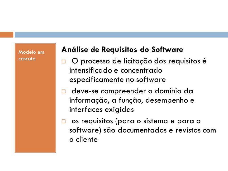 Modelo em cascata Análise de Requisitos do Software  O processo de licitação dos requisitos é intensificado e concentrado especificamente no software