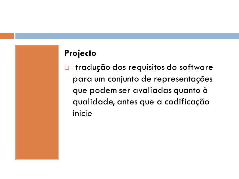 Projecto  tradução dos requisitos do software para um conjunto de representações que podem ser avaliadas quanto à qualidade, antes que a codificação
