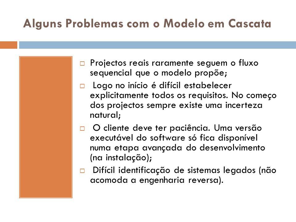 Alguns Problemas com o Modelo em Cascata  Projectos reais raramente seguem o fluxo sequencial que o modelo propõe;  Logo no início é difícil estabel