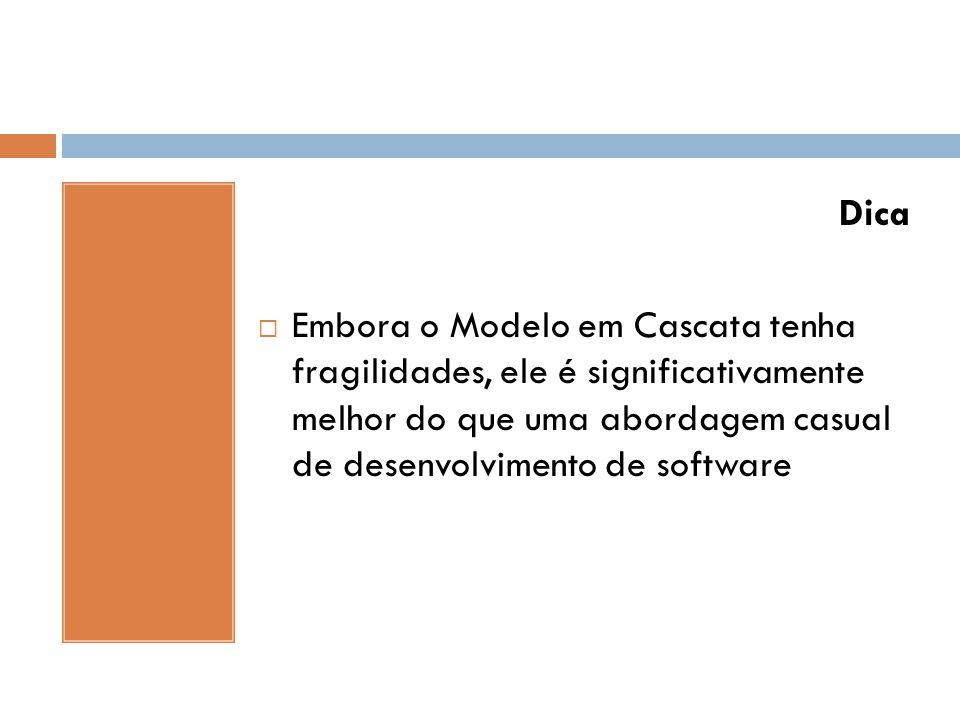Dica  Embora o Modelo em Cascata tenha fragilidades, ele é significativamente melhor do que uma abordagem casual de desenvolvimento de software
