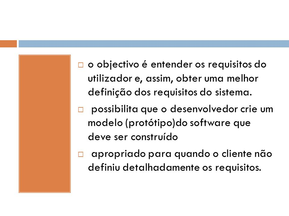  o objectivo é entender os requisitos do utilizador e, assim, obter uma melhor definição dos requisitos do sistema.  possibilita que o desenvolvedor