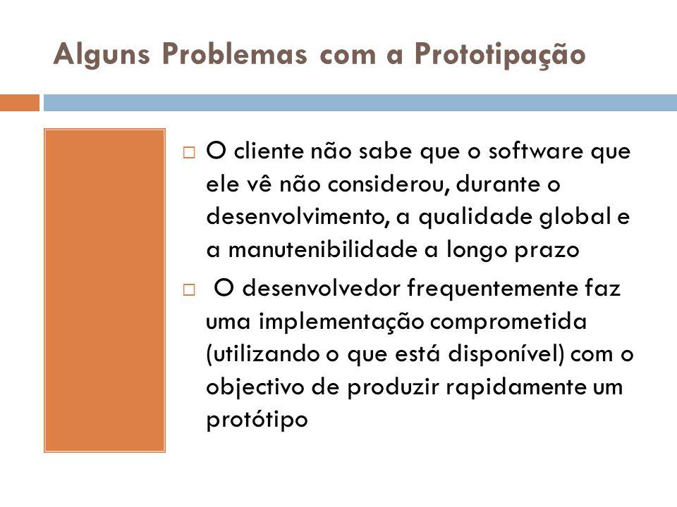 Alguns Problemas com a Prototipação  O cliente não sabe que o software que ele vê não considerou, durante o desenvolvimento, a qualidade global e a m