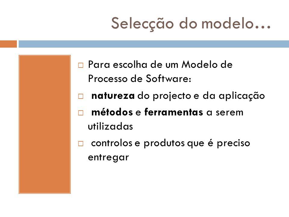 Selecção do modelo…  Para escolha de um Modelo de Processo de Software:  natureza do projecto e da aplicação  métodos e ferramentas a serem utiliza