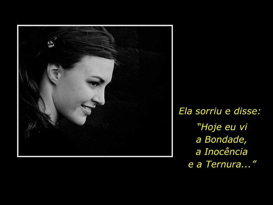 Ela sorriu e disse: Hoje eu vi a Bondade, a Inocência e a Ternura...