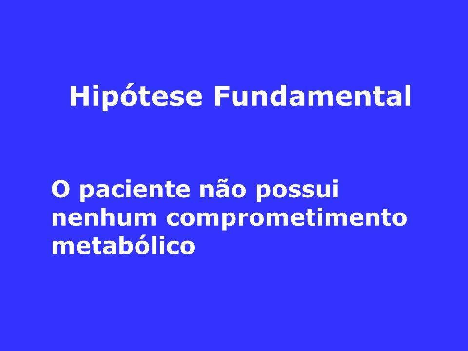 Hipótese Fundamental O paciente não possui nenhum comprometimento metabólico
