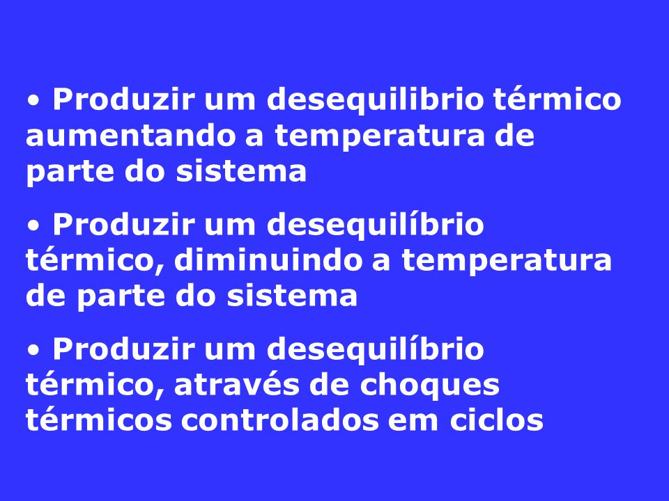 Produzir um desequilibrio térmico aumentando a temperatura de parte do sistema Produzir um desequilíbrio térmico, diminuindo a temperatura de parte do sistema Produzir um desequilíbrio térmico, através de choques térmicos controlados em ciclos