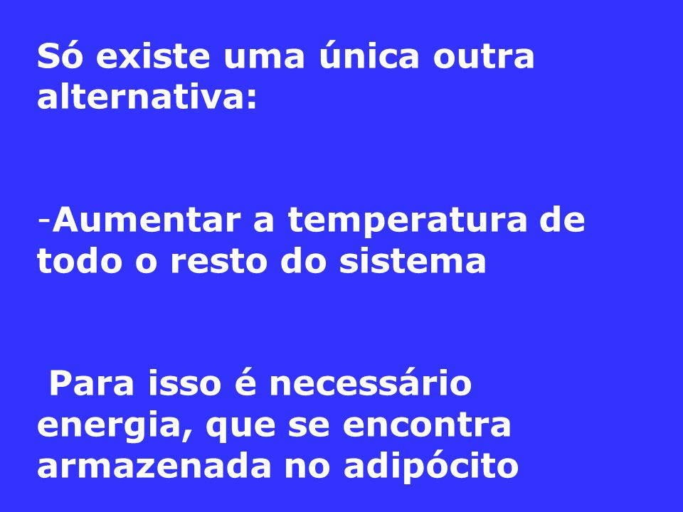 Só existe uma única outra alternativa: -Aumentar a temperatura de todo o resto do sistema Para isso é necessário energia, que se encontra armazenada no adipócito