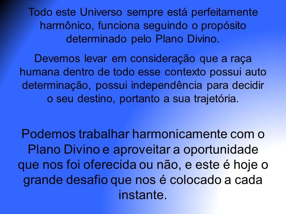 Todo este Universo sempre está perfeitamente harmônico, funciona seguindo o propósito determinado pelo Plano Divino. Devemos levar em consideração que