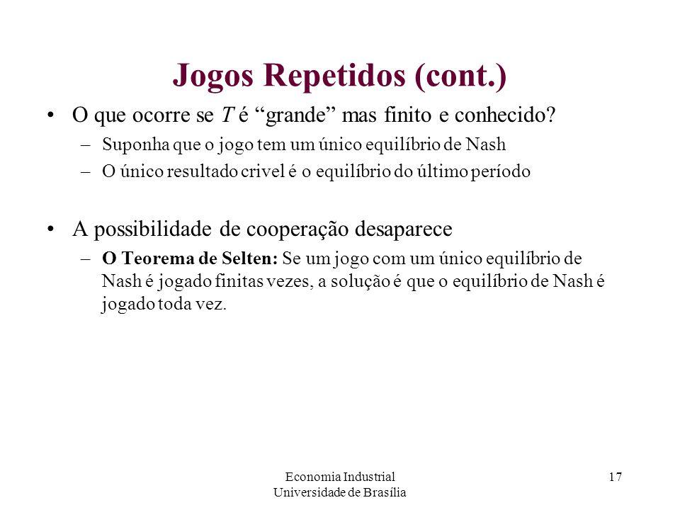 """Economia Industrial Universidade de Brasília 17 Jogos Repetidos (cont.) O que ocorre se T é """"grande"""" mas finito e conhecido? –Suponha que o jogo tem u"""