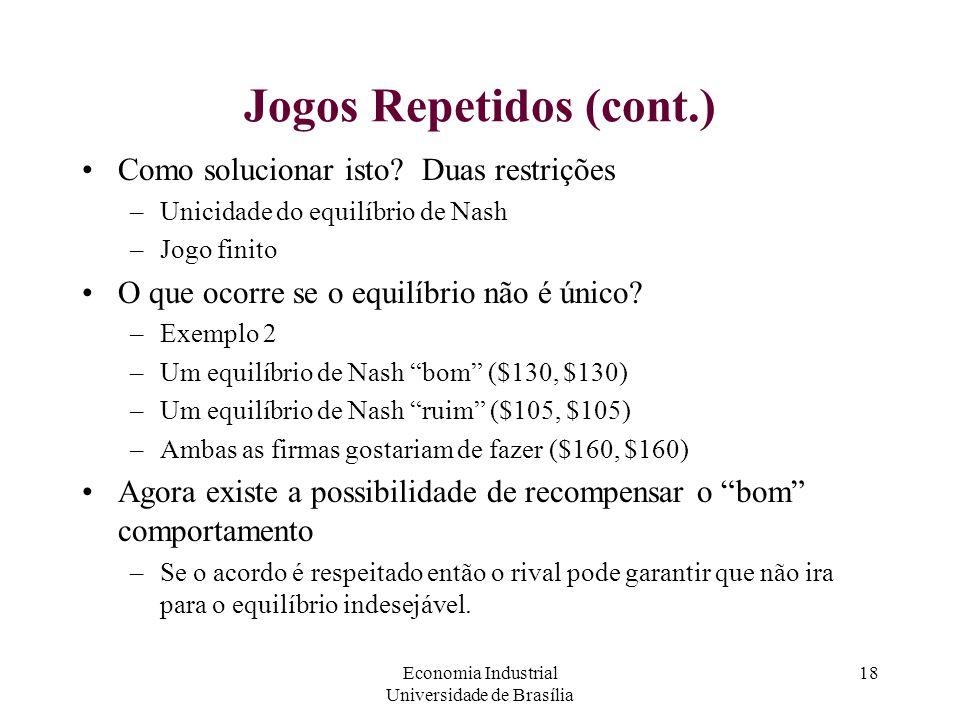 Economia Industrial Universidade de Brasília 18 Jogos Repetidos (cont.) Como solucionar isto? Duas restrições –Unicidade do equilíbrio de Nash –Jogo f