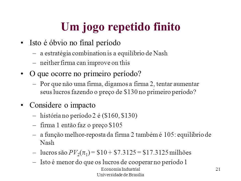 Economia Industrial Universidade de Brasília 21 Um jogo repetido finito Isto é óbvio no final período –a estratégia combination is a equilíbrio de Nas