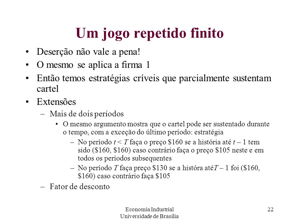 Economia Industrial Universidade de Brasília 22 Um jogo repetido finito Deserção não vale a pena! O mesmo se aplica a firma 1 Então temos estratégias