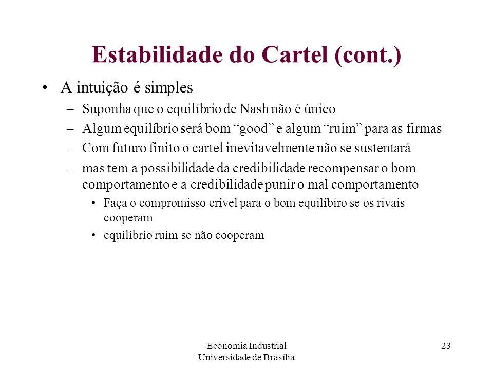 Economia Industrial Universidade de Brasília 23 Estabilidade do Cartel (cont.) A intuição é simples –Suponha que o equilíbrio de Nash não é único –Alg