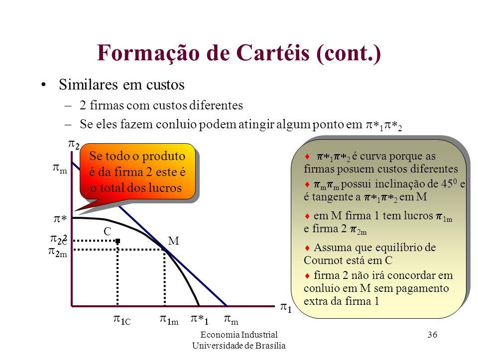 Economia Industrial Universidade de Brasília 36 Formação de Cartéis (cont.) Similares em custos –2 firmas com custos diferentes –Se eles fazem conluio