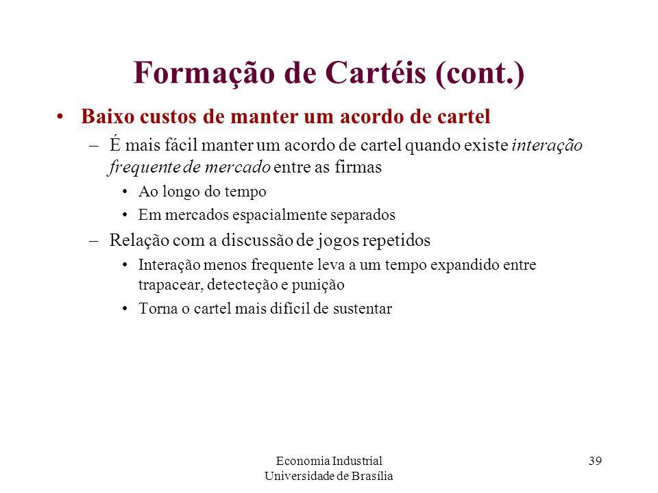Economia Industrial Universidade de Brasília 39 Formação de Cartéis (cont.) Baixo custos de manter um acordo de cartel –É mais fácil manter um acordo