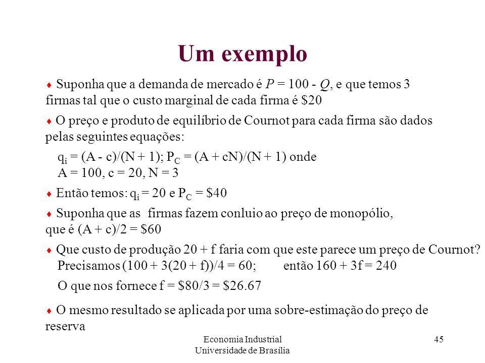 Economia Industrial Universidade de Brasília 45 Um exemplo  Suponha que a demanda de mercado é P = 100 - Q, e que temos 3 firmas tal que o custo marg