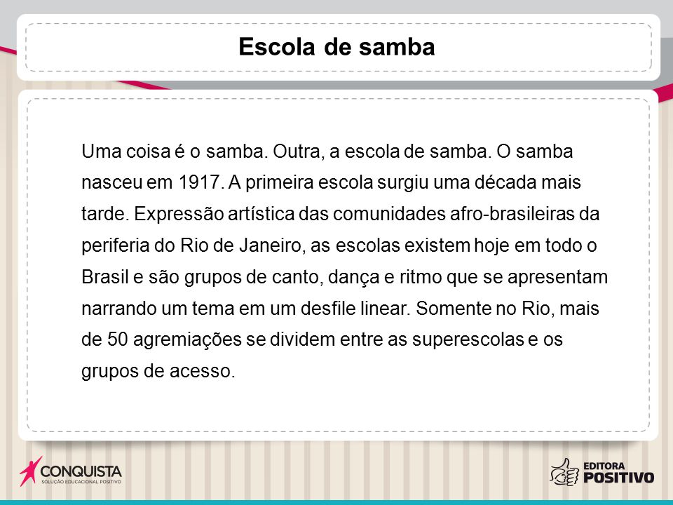 Escola de samba Uma coisa é o samba. Outra, a escola de samba. O samba nasceu em 1917. A primeira escola surgiu uma década mais tarde. Expressão artís