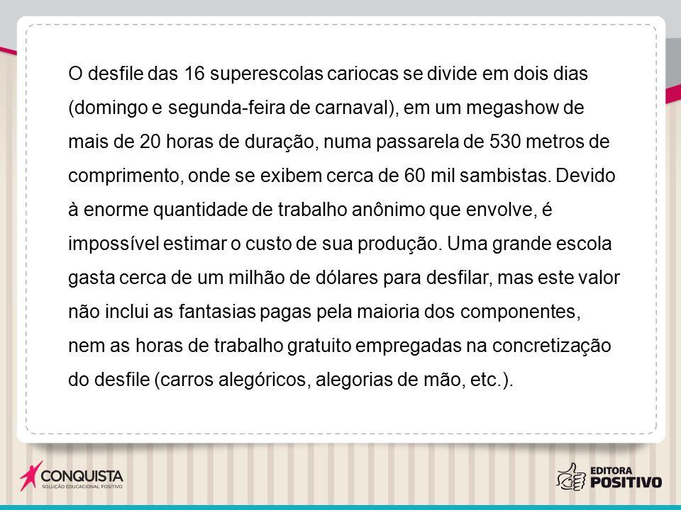 O desfile das 16 superescolas cariocas se divide em dois dias (domingo e segunda-feira de carnaval), em um megashow de mais de 20 horas de duração, nu